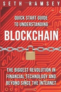 Blockchain- Quick Start Guide to Understanding Blockchain, the Biggest Revolution in Financial Technology and Beyond Since the Internet