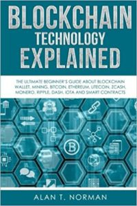 Blockchain Technology Explained- The Ultimate Beginner's Guide About Blockchain Wallet, Mining, Bitcoin, Ethereum, Litecoin, Zcash, Monero, Ripple, Dash, IOTA And Smart Contracts