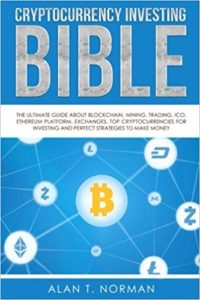 Cryptocurrency Investing Bible- The Ultimate Guide About Blockchain, Mining, Trading, ICO, Ethereum Platform, Exchanges, Top Cryptocurrencies for Investing and Perfect Strategies to Make Money