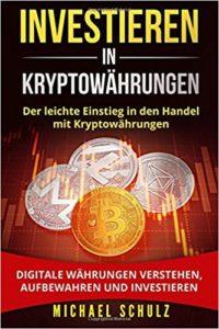 Investieren in Kryptowährungen- Der leichte Einstieg in den Handel mit Kryptowährungen. Digitale Währungen verstehen, aufbewahren und investieren