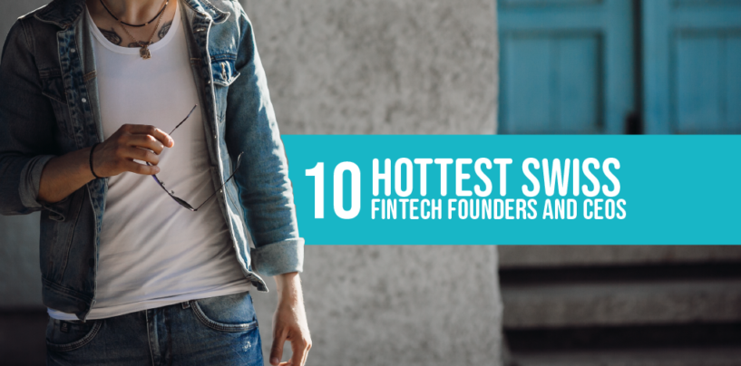 10 Hottest Swiss Fintech Founders and CEOs
